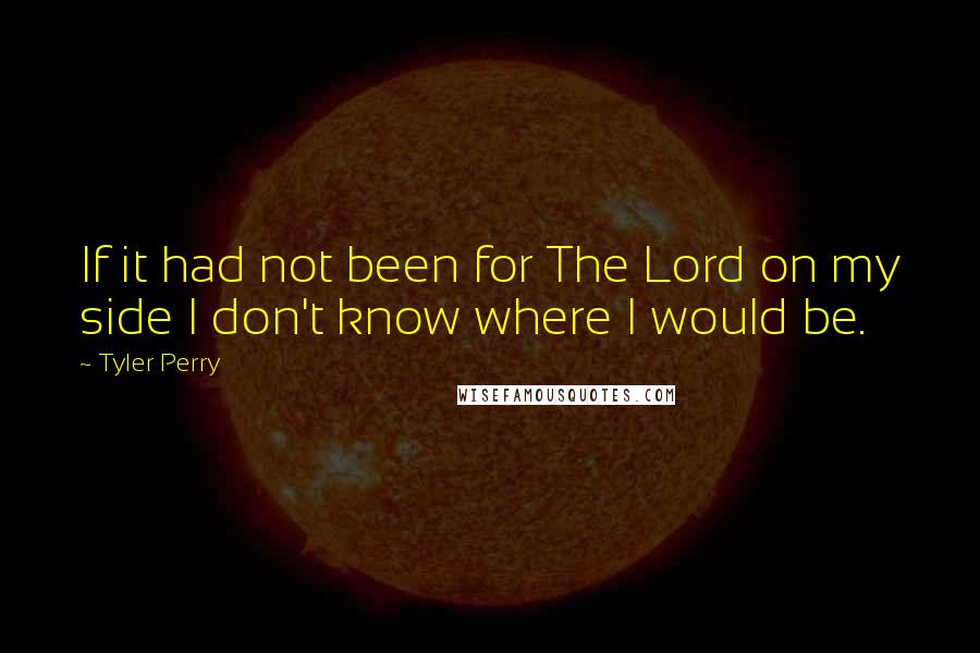Tyler Perry quotes: If it had not been for The Lord on my side I don't know where I would be.