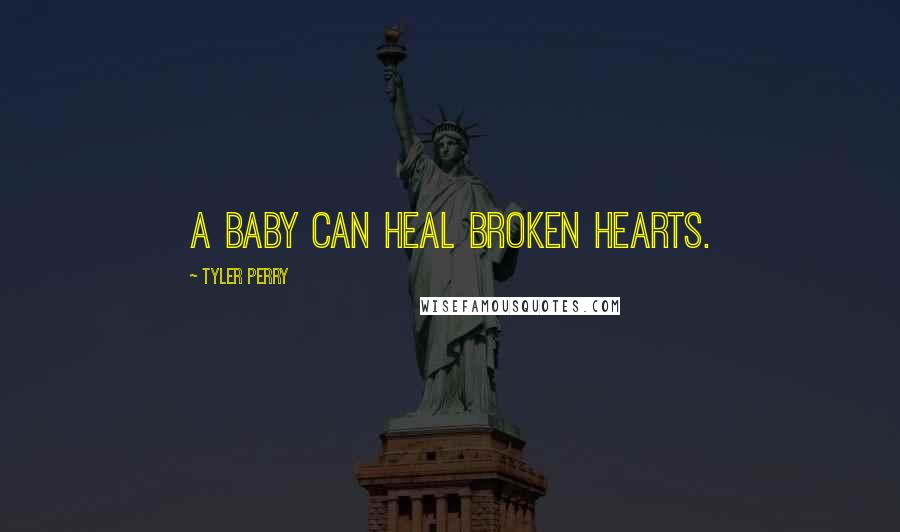 Tyler Perry quotes: A baby can heal broken hearts.