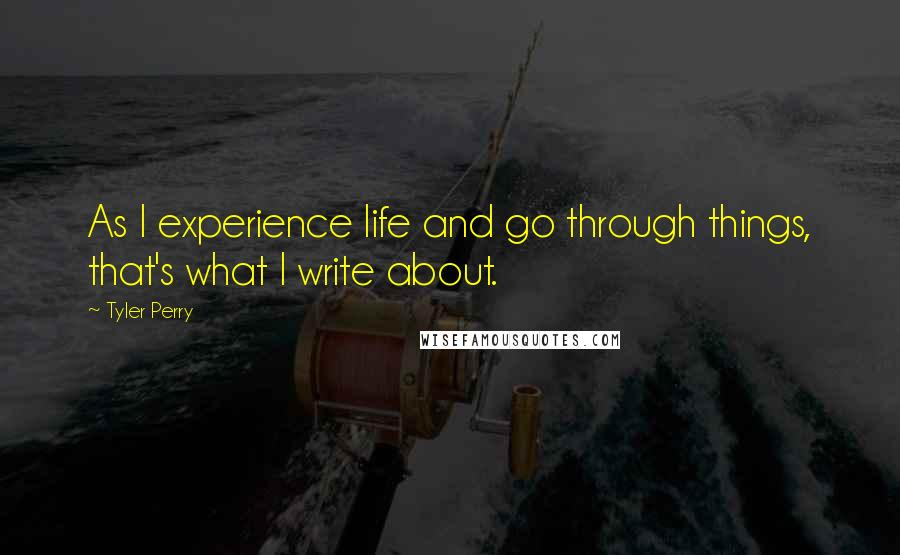 Tyler Perry quotes: As I experience life and go through things, that's what I write about.