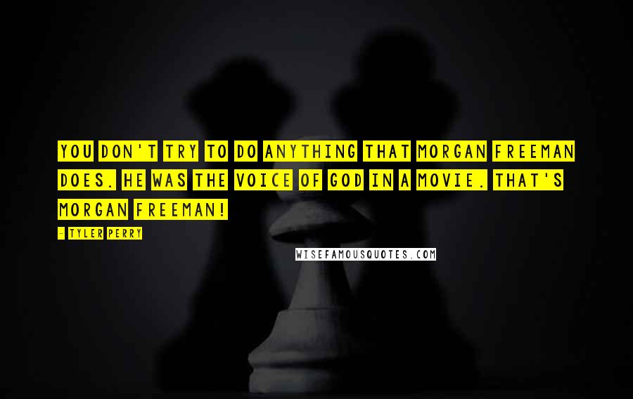 Tyler Perry quotes: You don't try to do anything that Morgan Freeman does. He was the voice of God in a movie. That's Morgan Freeman!