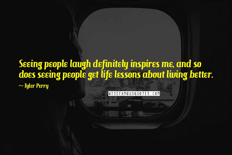 Tyler Perry quotes: Seeing people laugh definitely inspires me, and so does seeing people get life lessons about living better.