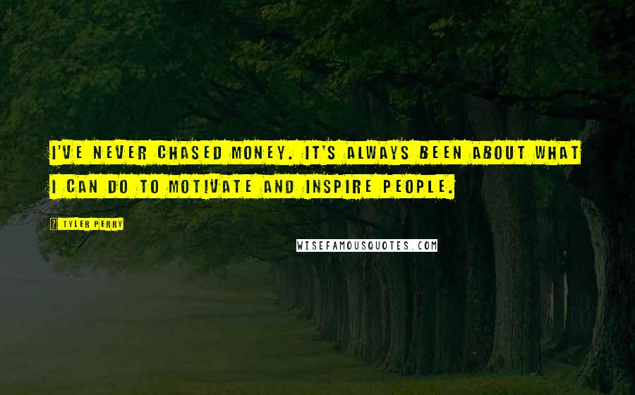 Tyler Perry quotes: I've never chased money. It's always been about what I can do to motivate and inspire people.