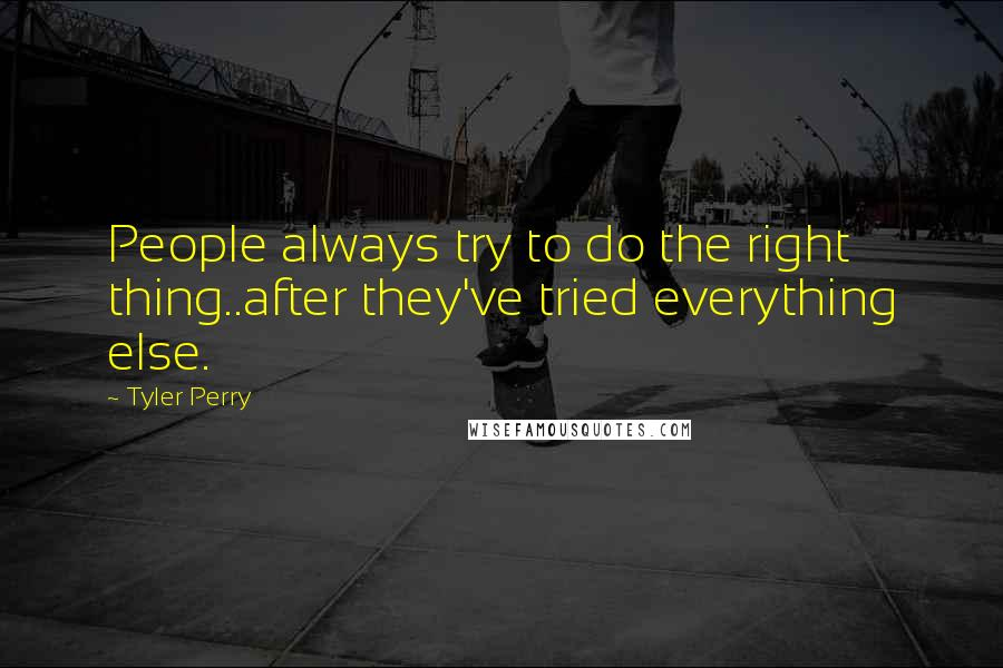 Tyler Perry quotes: People always try to do the right thing..after they've tried everything else.