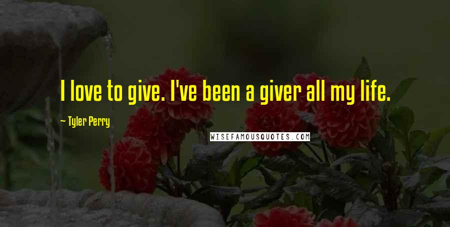 Tyler Perry quotes: I love to give. I've been a giver all my life.