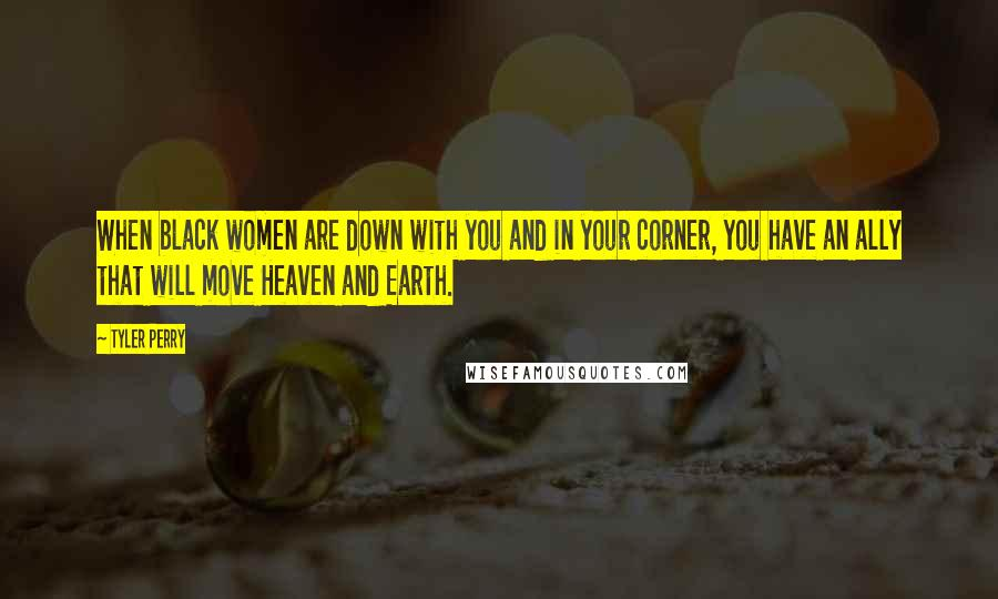 Tyler Perry quotes: When black women are down with you and in your corner, you have an ally that will move Heaven and Earth.