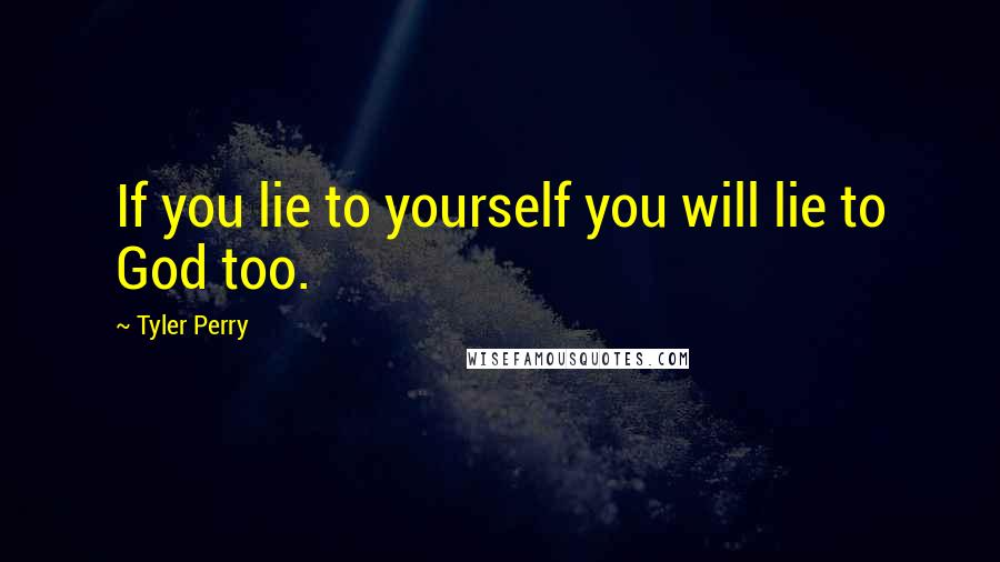 Tyler Perry quotes: If you lie to yourself you will lie to God too.
