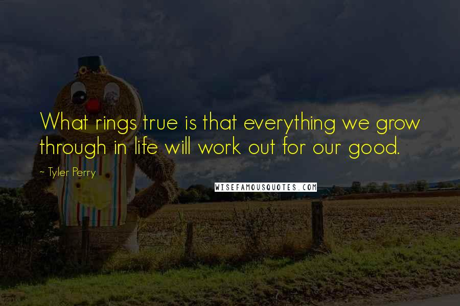Tyler Perry quotes: What rings true is that everything we grow through in life will work out for our good.