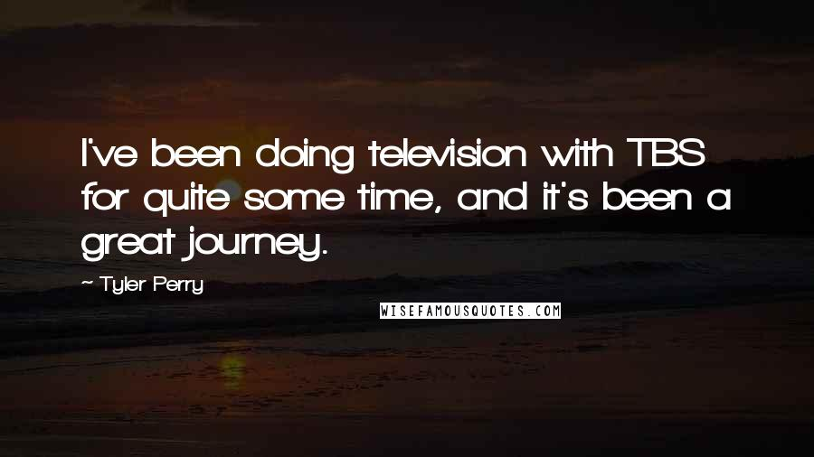 Tyler Perry quotes: I've been doing television with TBS for quite some time, and it's been a great journey.