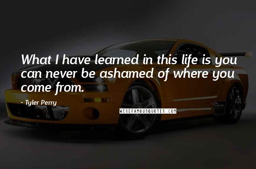 Tyler Perry quotes: What I have learned in this life is you can never be ashamed of where you come from.