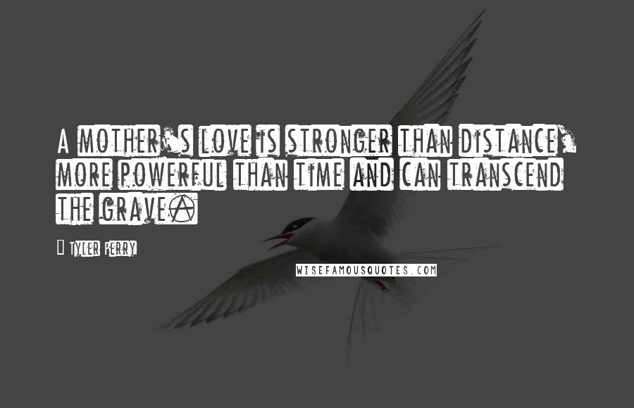 Tyler Perry quotes: A mother's love is stronger than distance, more powerful than time and can transcend the grave.