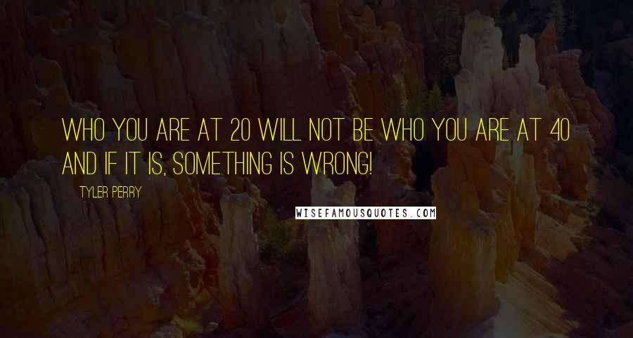 Tyler Perry quotes: Who you are at 20 will not be who you are at 40 and if it is, SOMETHING IS WRONG!