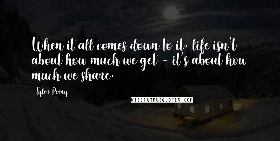 Tyler Perry quotes: When it all comes down to it, life isn't about how much we get - it's about how much we share.