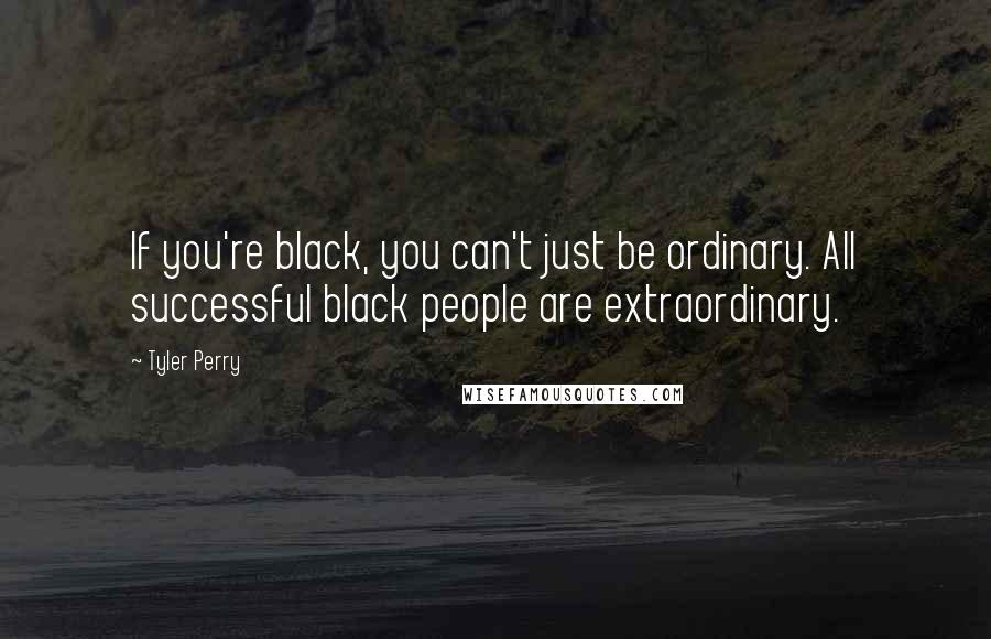 Tyler Perry quotes: If you're black, you can't just be ordinary. All successful black people are extraordinary.
