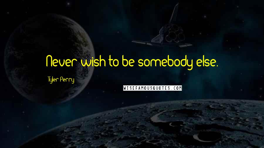 Tyler Perry quotes: Never wish to be somebody else.