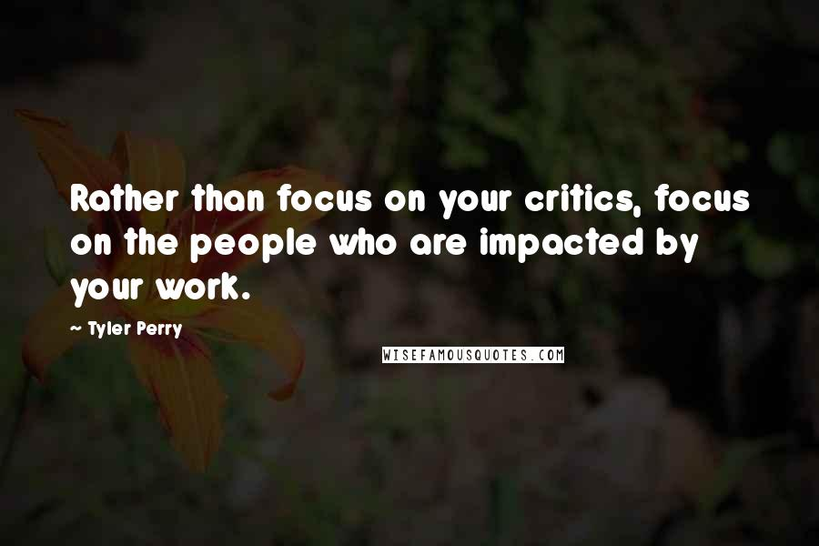 Tyler Perry quotes: Rather than focus on your critics, focus on the people who are impacted by your work.
