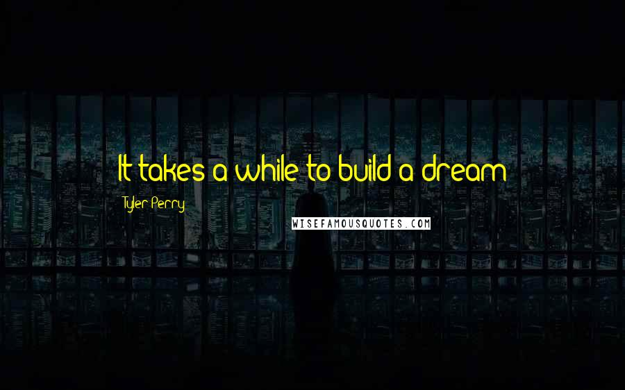 Tyler Perry quotes: It takes a while to build a dream