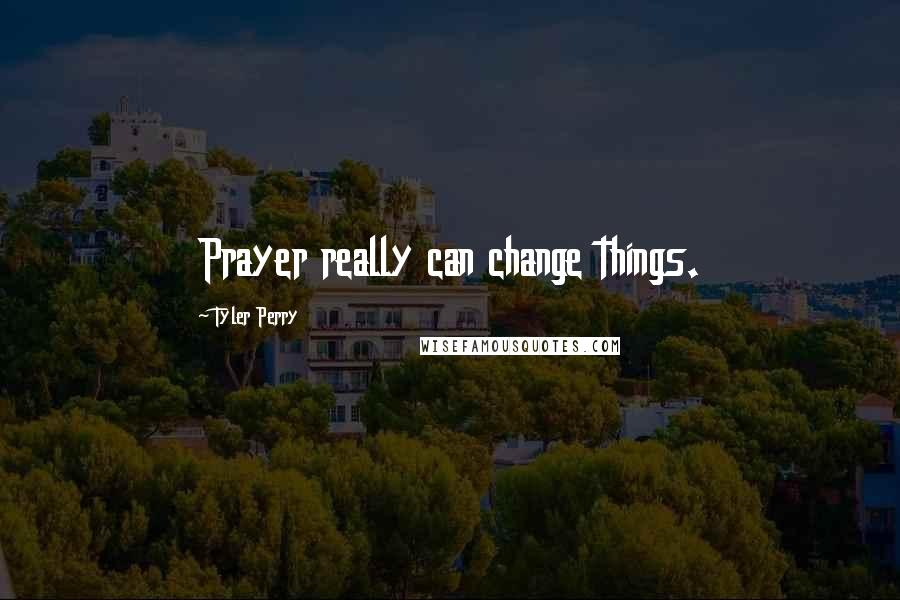 Tyler Perry quotes: Prayer really can change things.
