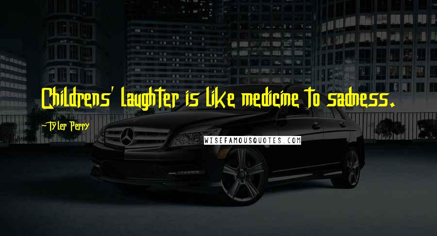 Tyler Perry quotes: Childrens' laughter is like medicine to sadness.