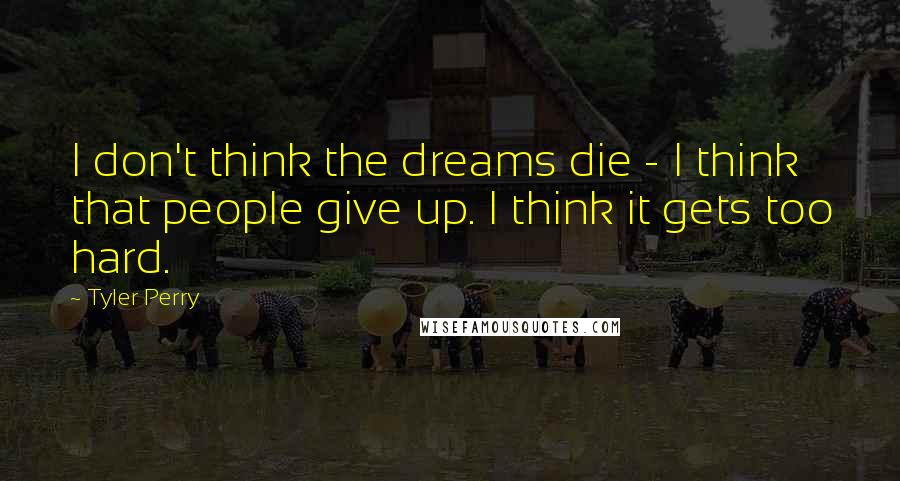 Tyler Perry quotes: I don't think the dreams die - I think that people give up. I think it gets too hard.