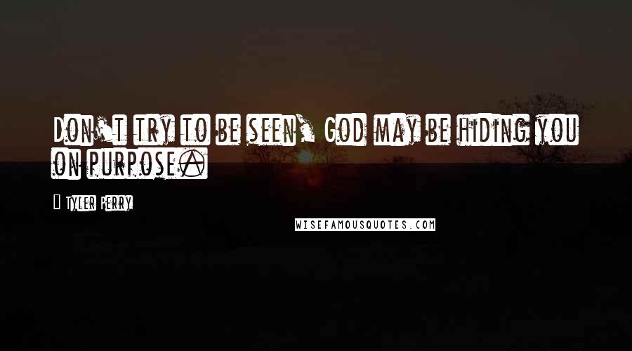 Tyler Perry quotes: Don't try to be seen, God may be hiding you on purpose.