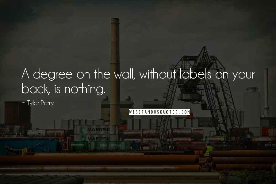Tyler Perry quotes: A degree on the wall, without labels on your back, is nothing.