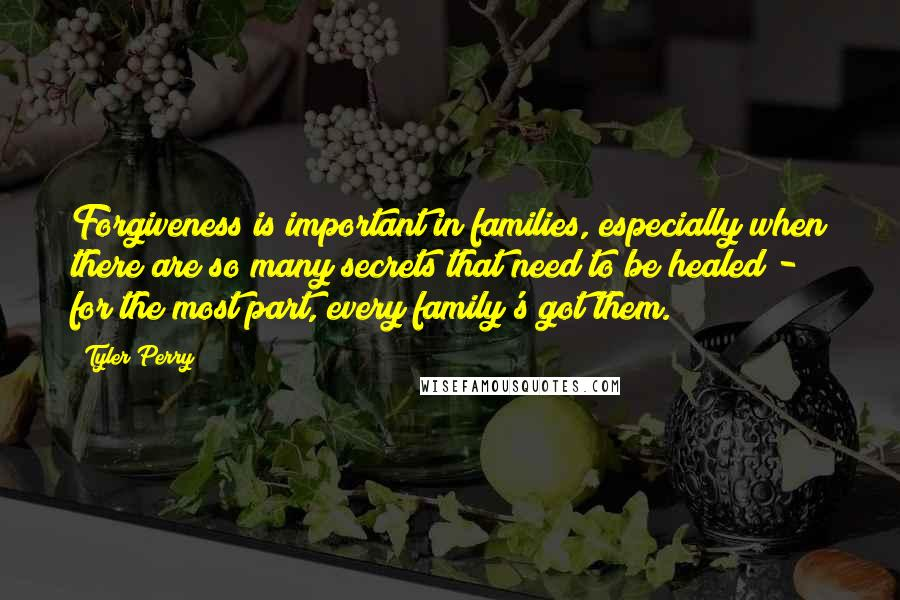 Tyler Perry quotes: Forgiveness is important in families, especially when there are so many secrets that need to be healed - for the most part, every family's got them.
