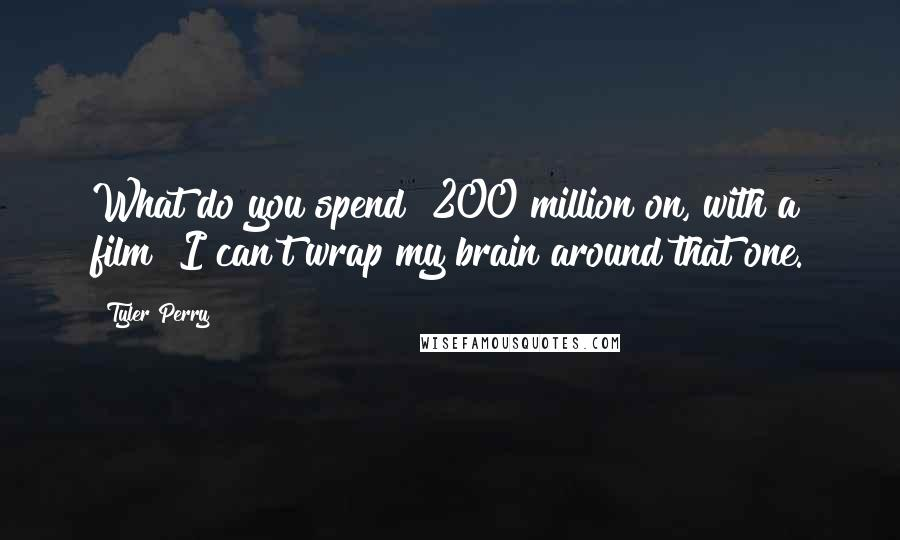 Tyler Perry quotes: What do you spend $200 million on, with a film? I can't wrap my brain around that one.