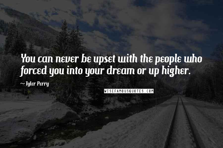 Tyler Perry quotes: You can never be upset with the people who forced you into your dream or up higher.