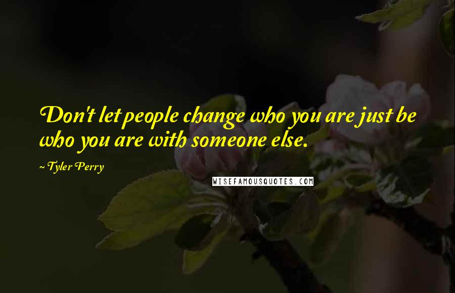 Tyler Perry quotes: Don't let people change who you are just be who you are with someone else.