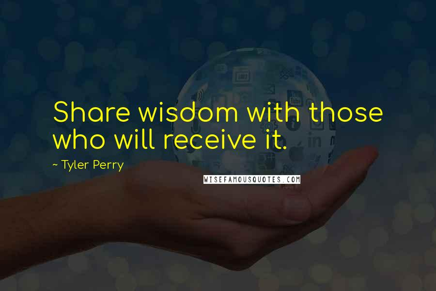 Tyler Perry quotes: Share wisdom with those who will receive it.