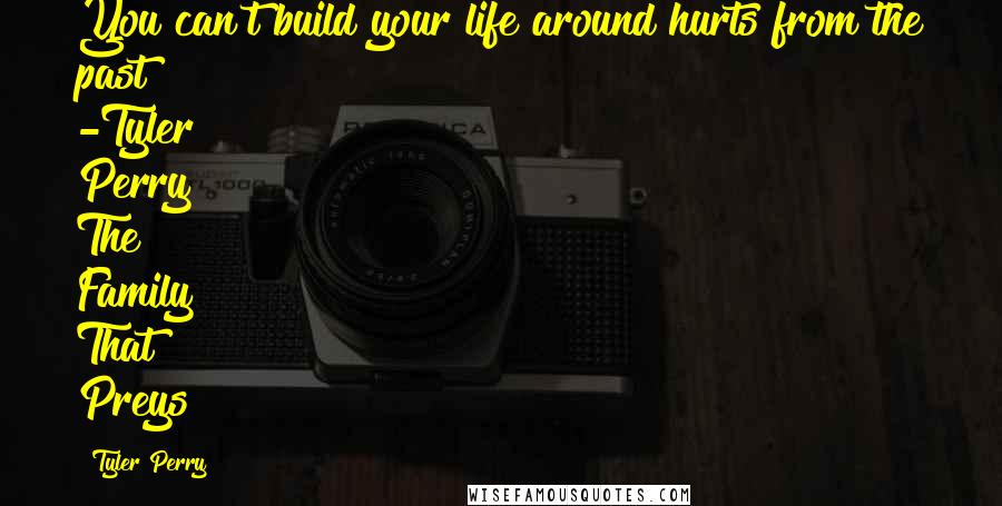 Tyler Perry quotes: You can't build your life around hurts from the past -Tyler Perry The Family That Preys