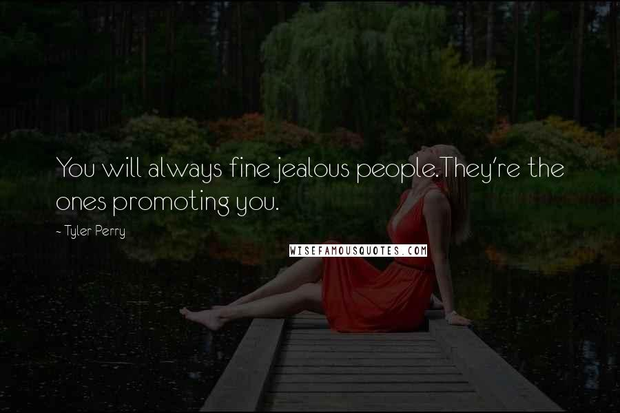 Tyler Perry quotes: You will always fine jealous people.They're the ones promoting you.