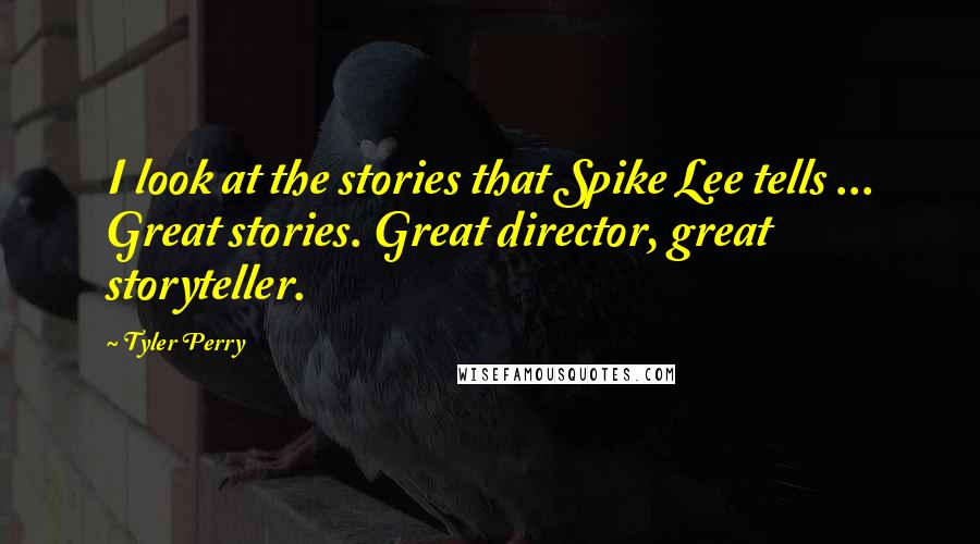 Tyler Perry quotes: I look at the stories that Spike Lee tells ... Great stories. Great director, great storyteller.