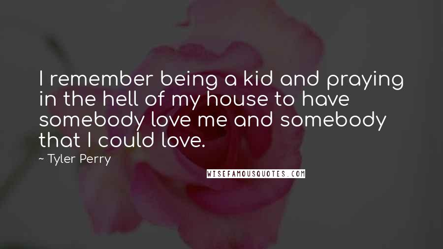 Tyler Perry quotes: I remember being a kid and praying in the hell of my house to have somebody love me and somebody that I could love.