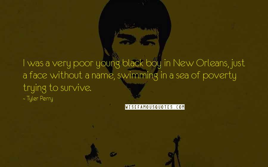Tyler Perry quotes: I was a very poor young black boy in New Orleans, just a face without a name, swimming in a sea of poverty trying to survive.
