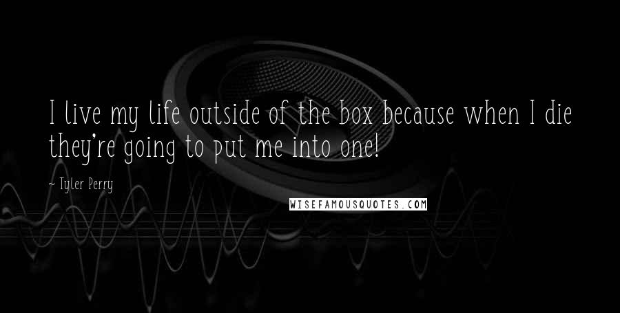 Tyler Perry quotes: I live my life outside of the box because when I die they're going to put me into one!