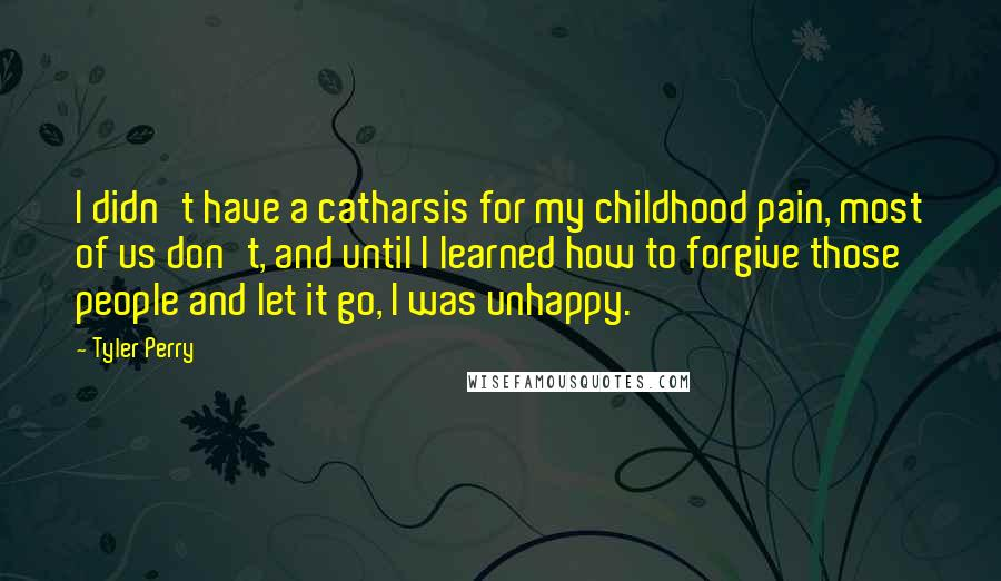 Tyler Perry quotes: I didn't have a catharsis for my childhood pain, most of us don't, and until I learned how to forgive those people and let it go, I was unhappy.