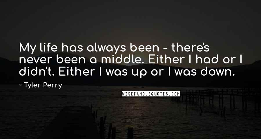 Tyler Perry quotes: My life has always been - there's never been a middle. Either I had or I didn't. Either I was up or I was down.