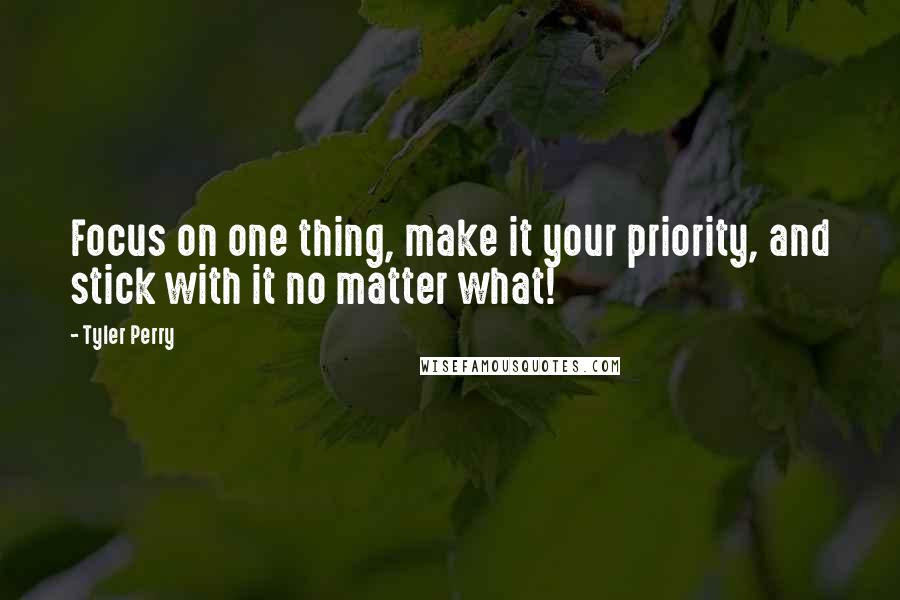Tyler Perry quotes: Focus on one thing, make it your priority, and stick with it no matter what!