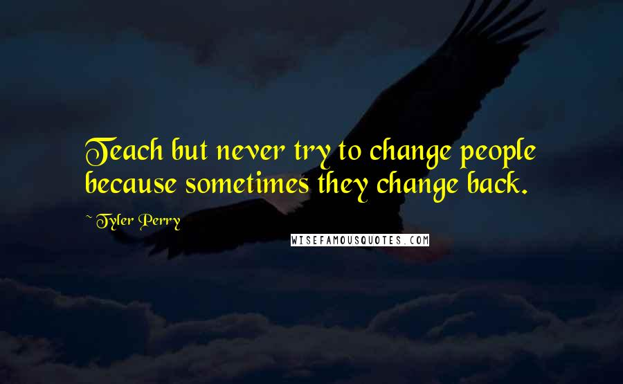 Tyler Perry quotes: Teach but never try to change people because sometimes they change back.