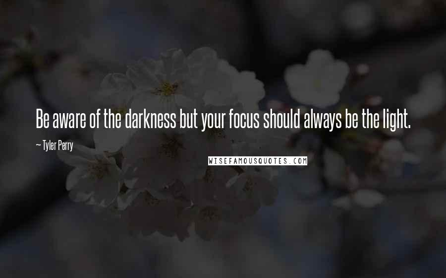 Tyler Perry quotes: Be aware of the darkness but your focus should always be the light.