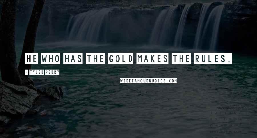 Tyler Perry quotes: He who has the gold makes the rules.