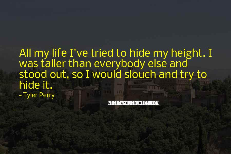 Tyler Perry quotes: All my life I've tried to hide my height. I was taller than everybody else and stood out, so I would slouch and try to hide it.