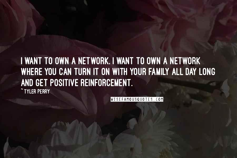 Tyler Perry quotes: I want to own a network. I want to own a network where you can turn it on with your family all day long and get positive reinforcement.