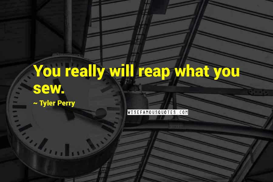 Tyler Perry quotes: You really will reap what you sew.