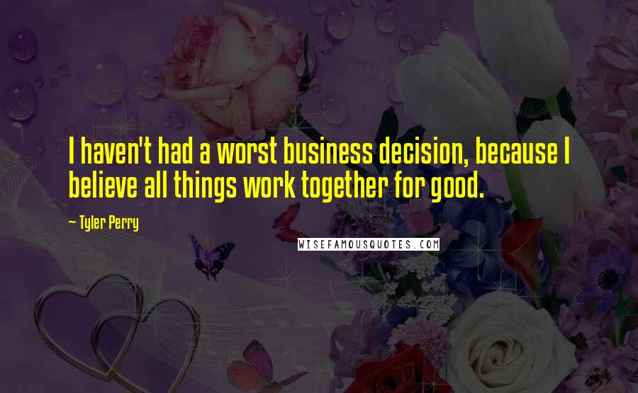 Tyler Perry quotes: I haven't had a worst business decision, because I believe all things work together for good.