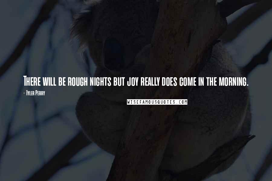Tyler Perry quotes: There will be rough nights but joy really does come in the morning.