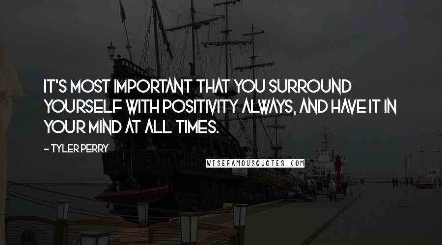 Tyler Perry quotes: It's most important that you surround yourself with positivity always, and have it in your mind at all times.