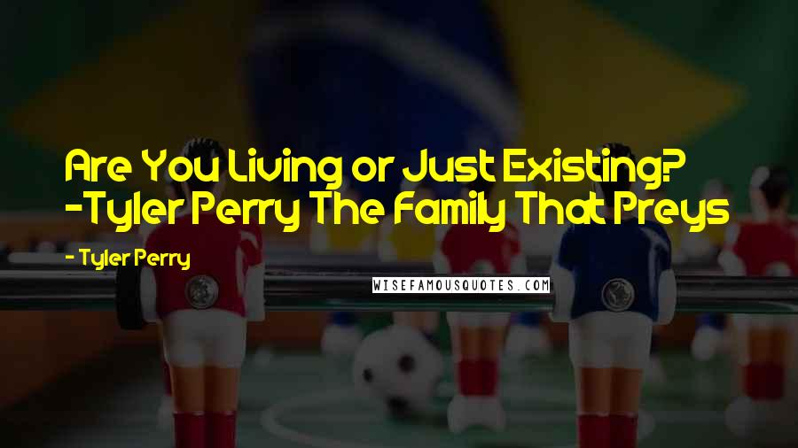 Tyler Perry quotes: Are You Living or Just Existing? -Tyler Perry The Family That Preys