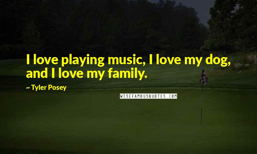 Tyler Posey quotes: I love playing music, I love my dog, and I love my family.